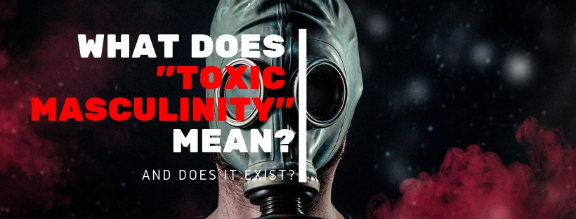 What does toxic Masculinity Mean and does it exist?