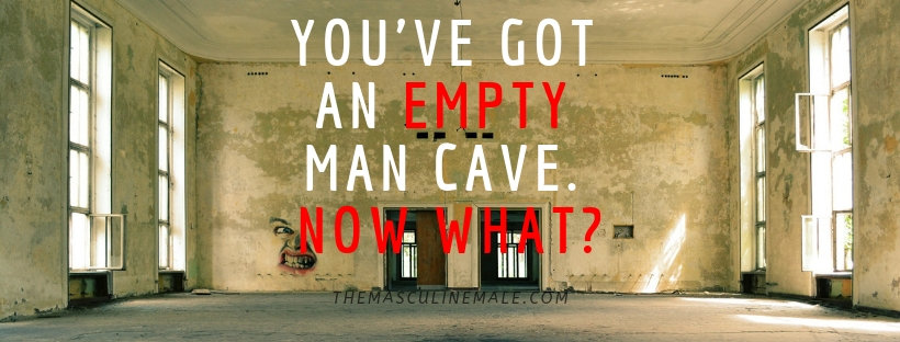 YOU'VE got an empty man cave. Now what?