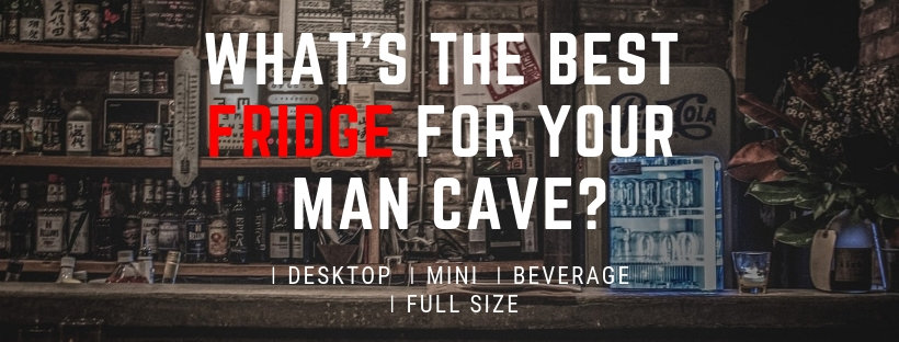 Which kind of fridge should you get to your man cave?
