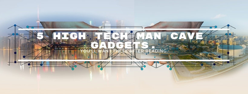 5 High tech man cave Gadgets. You'll want these after reading.