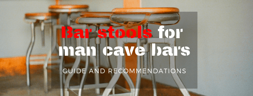 Bar stools for man cave bars. Guide and recommendations