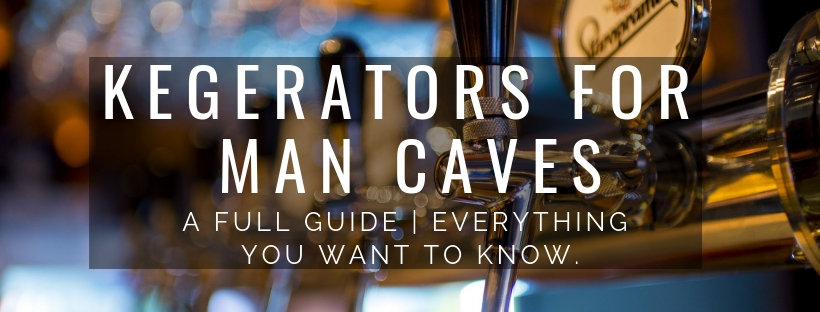 Kegerators for man caves. a full guide. Everything you need to know.