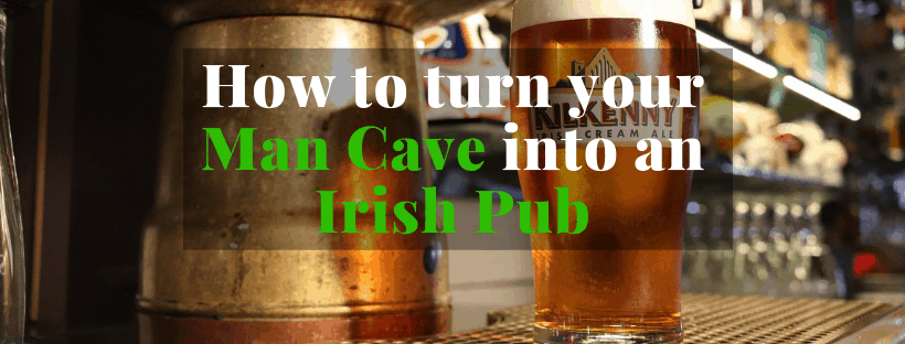 How to turn your Man Cave into an Irish Pub